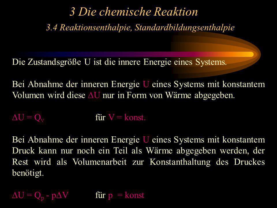 3 Die chemische Reaktion 3.4 Reaktionsenthalpie, Standardbildungsenthalpie Die Zustandsgröße U ist die innere Energie eines Systems. Bei Abnahme der i