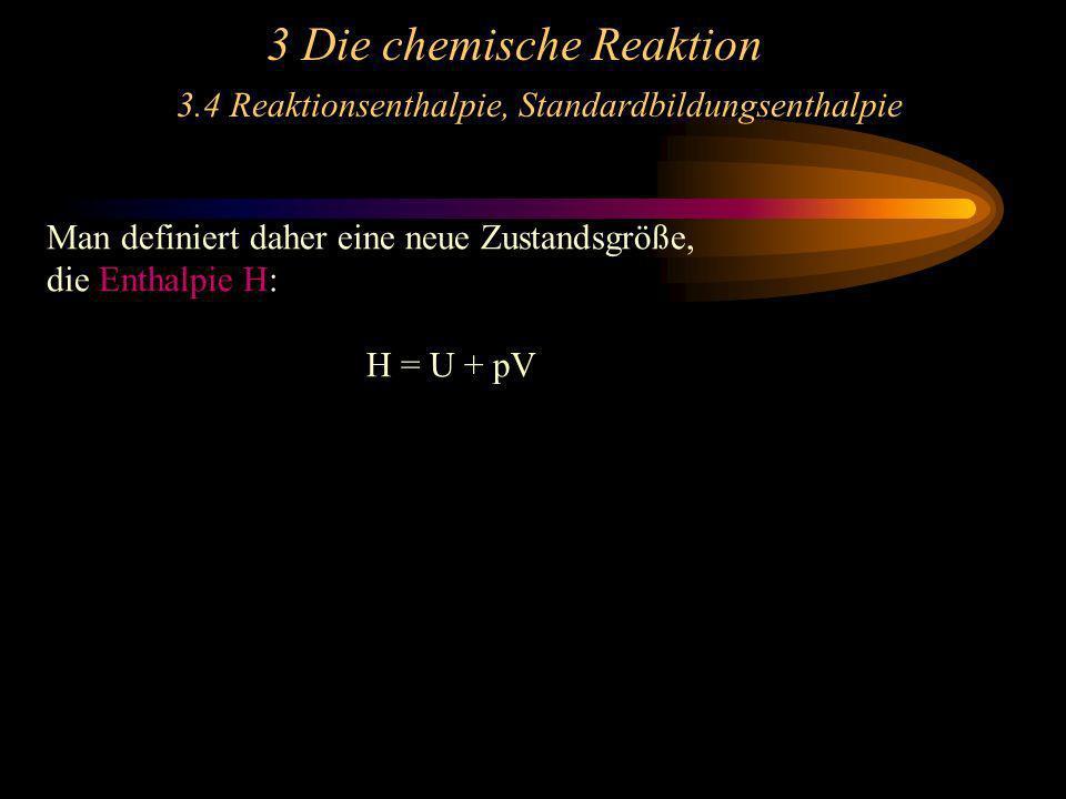 3 Die chemische Reaktion 3.4 Reaktionsenthalpie, Standardbildungsenthalpie Man definiert daher eine neue Zustandsgröße, die Enthalpie H: H = U + pV