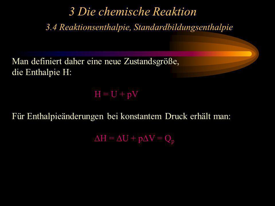 3 Die chemische Reaktion 3.4 Reaktionsenthalpie, Standardbildungsenthalpie Man definiert daher eine neue Zustandsgröße, die Enthalpie H: H = U + pV Fü