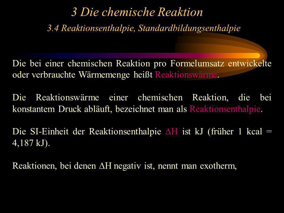3 Die chemische Reaktion 3.4 Reaktionsenthalpie, Standardbildungsenthalpie Die bei einer chemischen Reaktion pro Formelumsatz entwickelte oder verbrau
