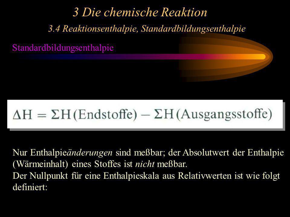 3 Die chemische Reaktion 3.4 Reaktionsenthalpie, Standardbildungsenthalpie Standardbildungsenthalpie Nur Enthalpieänderungen sind meßbar; der Absolutw