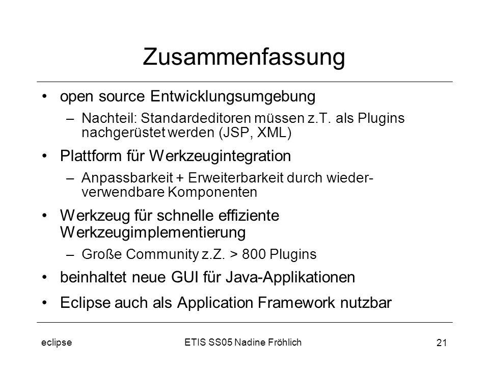 ETIS SS05 Nadine Fröhlicheclipse 21 Zusammenfassung open source Entwicklungsumgebung –Nachteil: Standardeditoren müssen z.T.