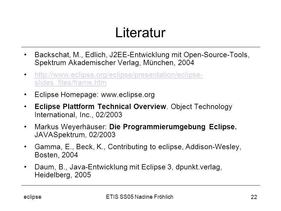 ETIS SS05 Nadine Fröhlicheclipse 22 Literatur Backschat, M., Edlich, J2EE-Entwicklung mit Open-Source-Tools, Spektrum Akademischer Verlag, München, 2004 http://www.eclipse.org/eclipse/presentation/eclipse- slides_files/frame.htmhttp://www.eclipse.org/eclipse/presentation/eclipse- slides_files/frame.htm Eclipse Homepage: www.eclipse.org Eclipse Plattform Technical Overview.