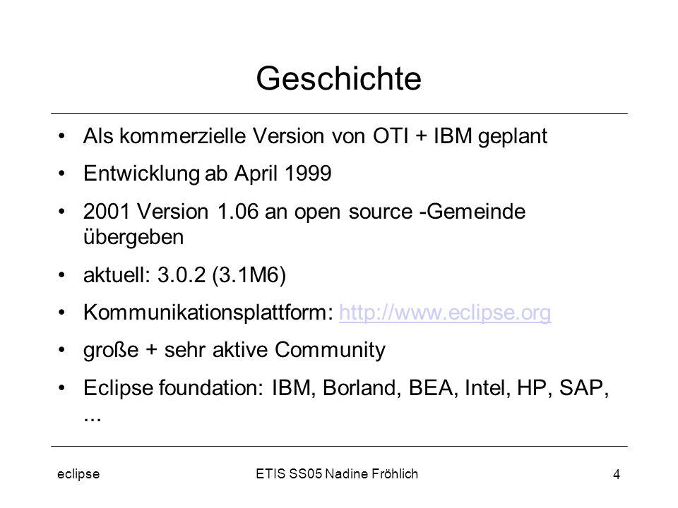 ETIS SS05 Nadine Fröhlicheclipse 4 Geschichte Als kommerzielle Version von OTI + IBM geplant Entwicklung ab April 1999 2001 Version 1.06 an open source -Gemeinde übergeben aktuell: 3.0.2 (3.1M6) Kommunikationsplattform: http://www.eclipse.orghttp://www.eclipse.org große + sehr aktive Community Eclipse foundation: IBM, Borland, BEA, Intel, HP, SAP,...