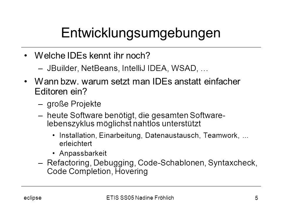ETIS SS05 Nadine Fröhlicheclipse 6 Architektur (I) Übliche IDE-Architektur –monolithisch => Erweiterungen nur wie vorgesehen –Erweiterungen wirken oft fremd Eclipse: –Bestandteile: Plugins + Platform Runtime –Plugins nutzen Plugins –Endanwender richten eigene Umgebung ein (Installieren + Deinstallieren Plugins) –Erweiterung Teil der Philosophie Run-time kernel IDE Extensions IDE Extensions