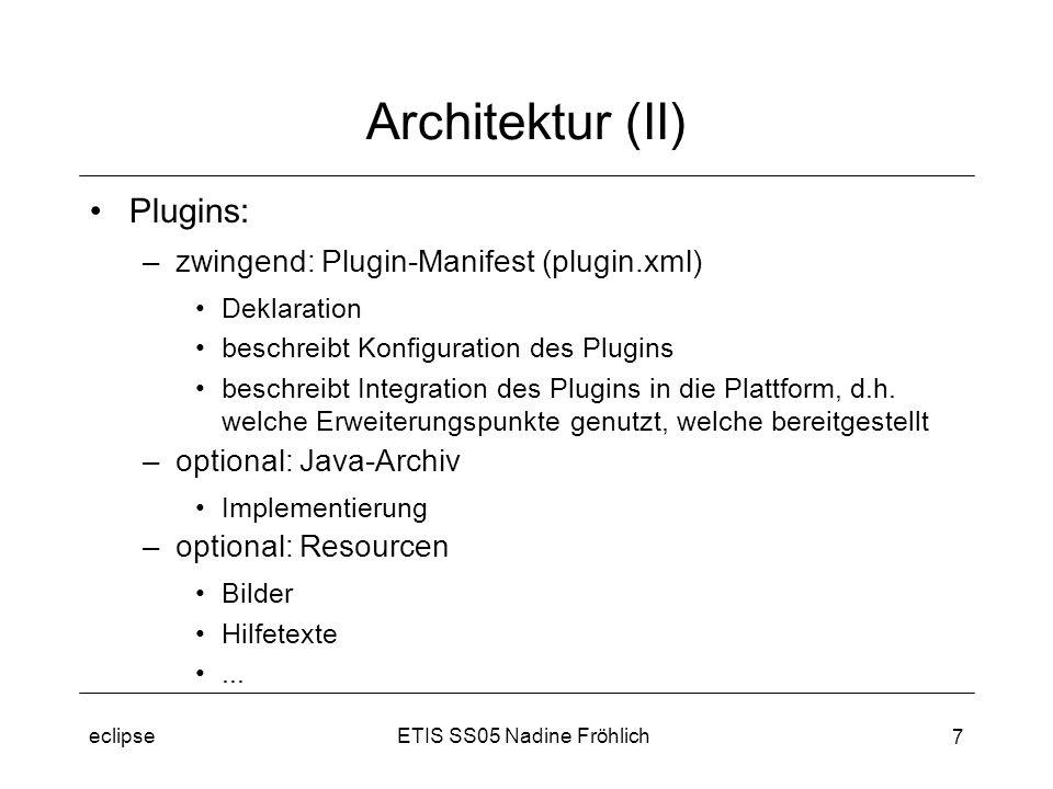 ETIS SS05 Nadine Fröhlicheclipse 7 Architektur (II) Plugins: –zwingend: Plugin-Manifest (plugin.xml) Deklaration beschreibt Konfiguration des Plugins beschreibt Integration des Plugins in die Plattform, d.h.