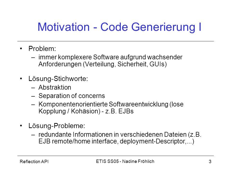 Reflection API4 ETIS SS05 - Nadine Fröhlich Motivation - Code Generierung II Lösung (eine gute :) –Schreiben einer Ressource (+ Annotationen) –Generierung der restlichen notwendigen Artefakte Vorteile: –schnellere Entwicklung –bessere Qualität, da Entwickler: –sich auf Business Logik konzentrieren können und –von fehleranfälligen, langweiligen Routinearbeiten befreit –Wiederverwendbarkeit –Änderungen an einer Stelle, d.h.