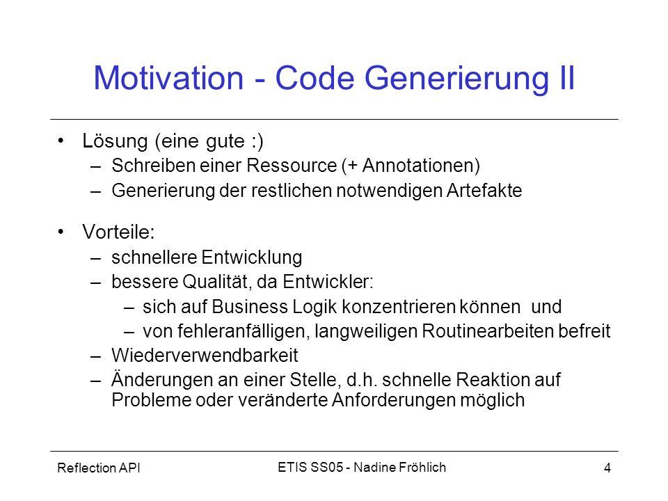 Reflection API5 ETIS SS05 - Nadine Fröhlich Allgemeines I Open source Tool, aus Javadoc hervorgegangen Code getriebenes Code-Generierungswerkzeug –Input: Java Source Code (+ Annotationen) –Output: Code, z.B.