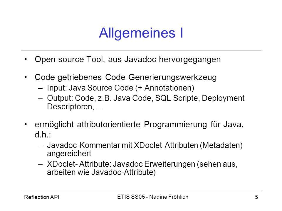 Reflection API16 ETIS SS05 - Nadine Fröhlich Zusammenfassung Attributorientierter Code Generator für Java Metadaten im JavaDoc-Kommentar Leicht zu handhaben, pragmatisch, trotzdem mächtig erweiterbar Hinweis: –Codegenerierung nur sinnvoll, wenn nicht zu wenig Code –Nichts generieren, was man nicht versteht (bei Fehlern: Was ist Design Problem.