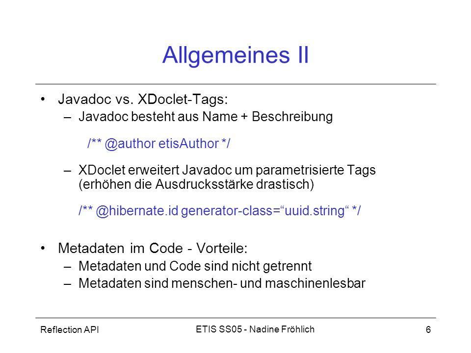 Reflection API7 ETIS SS05 - Nadine Fröhlich Ablauf der Code-Generierung XDoclet parst Quellcode –Zugriff auf Attribute und Struktur der Quellen –übergibt Ergebnis Templates –daraus Code generiert Source files XDoclet Temp- late Merge files Output File(s)