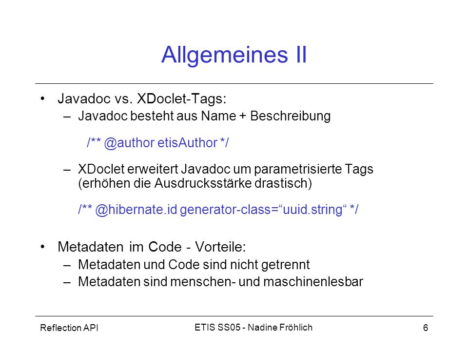 Reflection API6 ETIS SS05 - Nadine Fröhlich Allgemeines II Javadoc vs. XDoclet-Tags: –Javadoc besteht aus Name + Beschreibung /** @author etisAuthor *