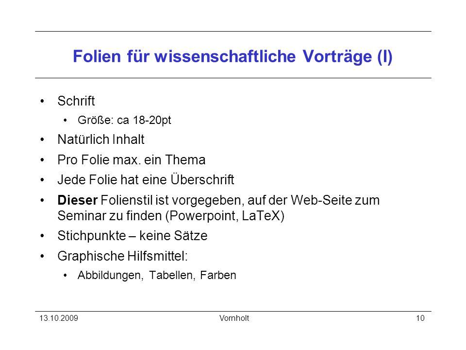 13.10.2009Vornholt10 Folien für wissenschaftliche Vorträge (I) Schrift Größe: ca 18-20pt Natürlich Inhalt Pro Folie max. ein Thema Jede Folie hat eine