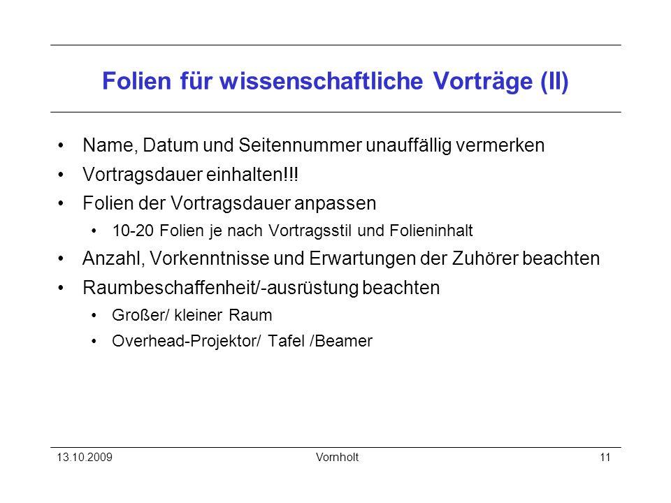 13.10.2009Vornholt11 Folien für wissenschaftliche Vorträge (II) Name, Datum und Seitennummer unauffällig vermerken Vortragsdauer einhalten!!! Folien d