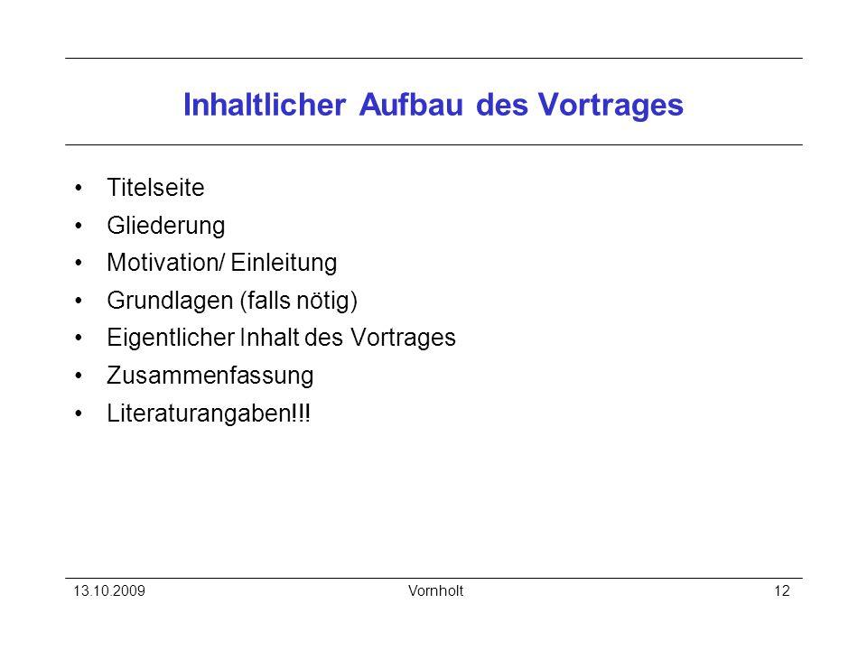 13.10.2009Vornholt12 Inhaltlicher Aufbau des Vortrages Titelseite Gliederung Motivation/ Einleitung Grundlagen (falls nötig) Eigentlicher Inhalt des V