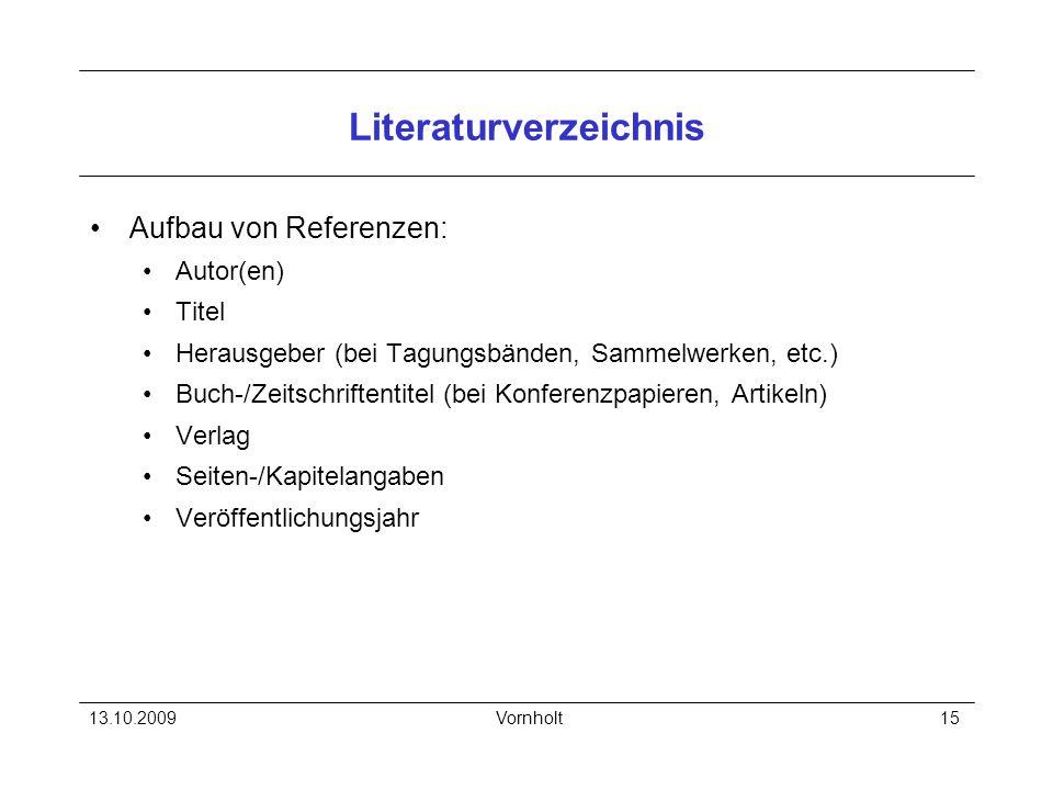 13.10.2009Vornholt15 Literaturverzeichnis Aufbau von Referenzen: Autor(en) Titel Herausgeber (bei Tagungsbänden, Sammelwerken, etc.) Buch-/Zeitschrift