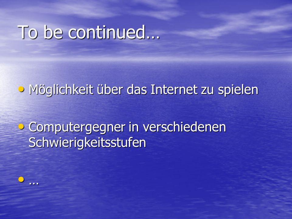 To be continued… Möglichkeit über das Internet zu spielen Möglichkeit über das Internet zu spielen Computergegner in verschiedenen Schwierigkeitsstufen Computergegner in verschiedenen Schwierigkeitsstufen …