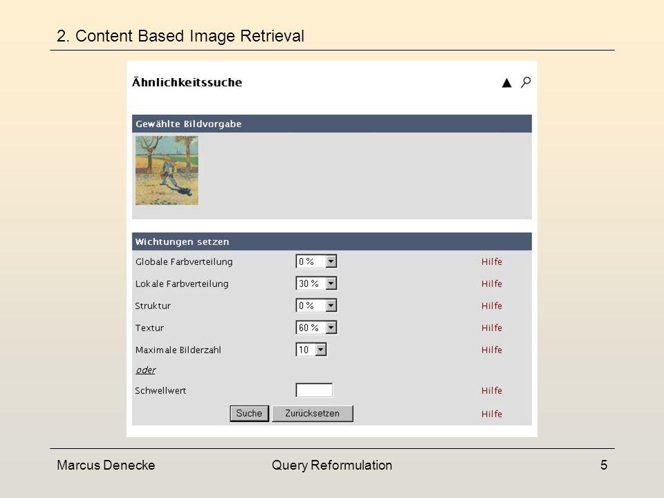 Marcus DeneckeQuery Reformulation15 3.1 Query Reweighting Hand-Out Iterativer Prozess Ziel: Modellierung des Informationsbedarfes durch die Anpassung der Gewichte im Query-Model Versuch die high-level-Konzepte des Nutzers (Katze) auf low-level-Features des Systems (Farbe, Form, Textur) abzubilden