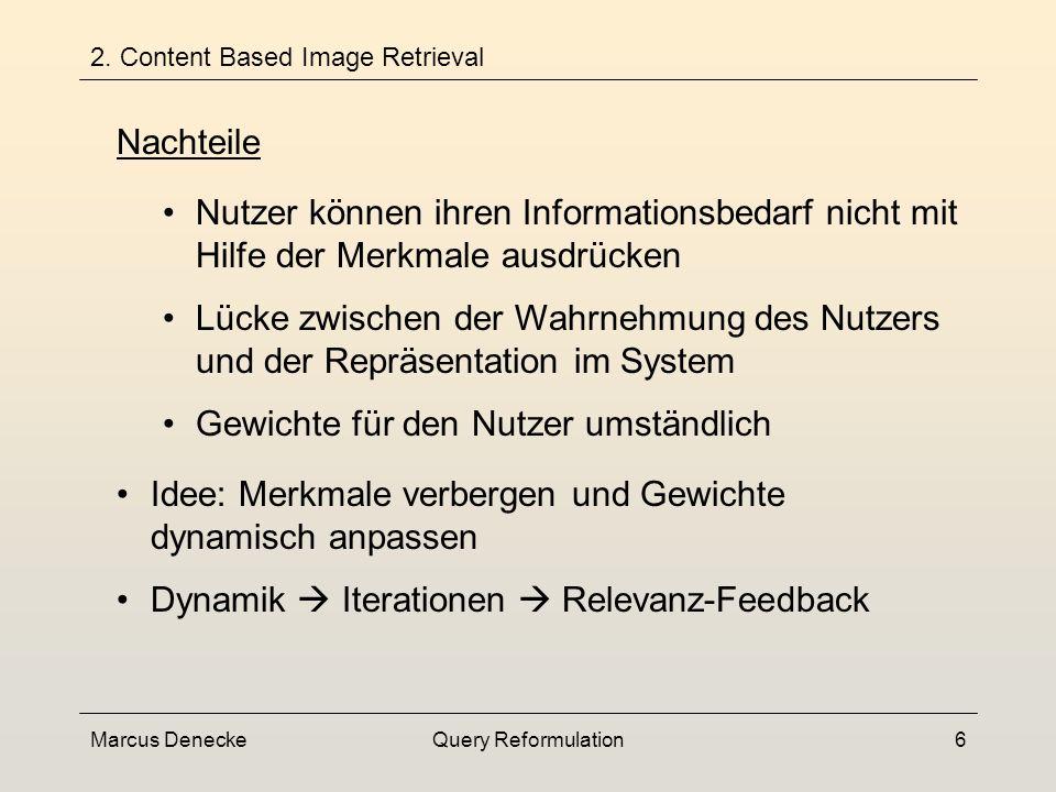 Marcus DeneckeQuery Reformulation6 Nutzer können ihren Informationsbedarf nicht mit Hilfe der Merkmale ausdrücken Lücke zwischen der Wahrnehmung des Nutzers und der Repräsentation im System Gewichte für den Nutzer umständlich 2.