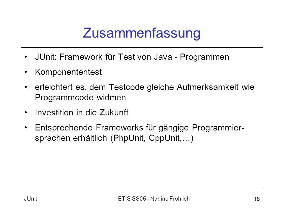 ETIS SS05 - Nadine FröhlichJUnit 18 Zusammenfassung JUnit: Framework für Test von Java - Programmen Komponententest erleichtert es, dem Testcode gleic