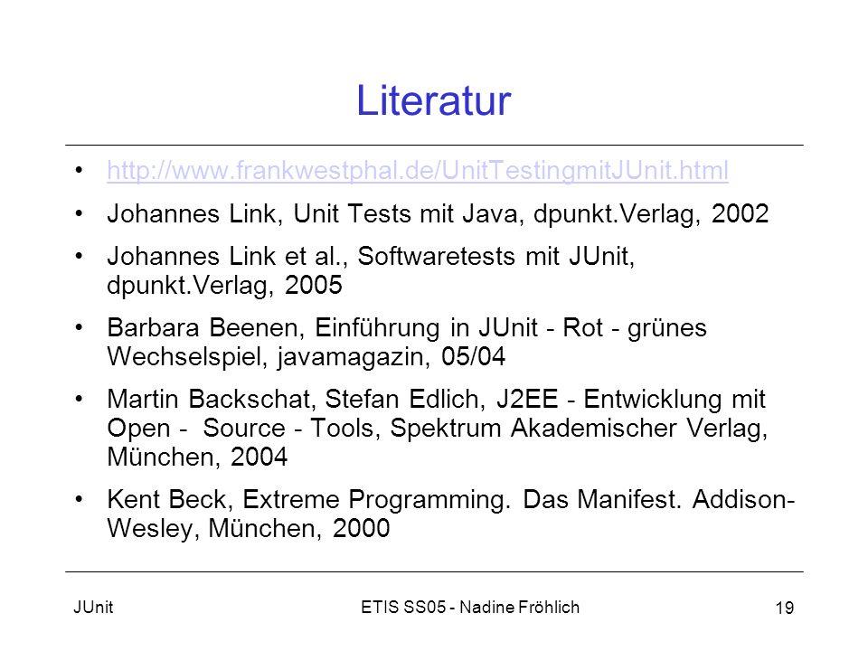 ETIS SS05 - Nadine FröhlichJUnit 19 Literatur http://www.frankwestphal.de/UnitTestingmitJUnit.html Johannes Link, Unit Tests mit Java, dpunkt.Verlag,