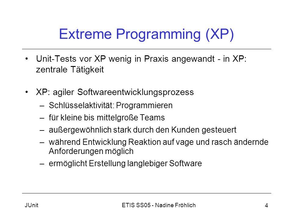 ETIS SS05 - Nadine FröhlichJUnit 4 Extreme Programming (XP) Unit-Tests vor XP wenig in Praxis angewandt - in XP: zentrale Tätigkeit XP: agiler Softwar