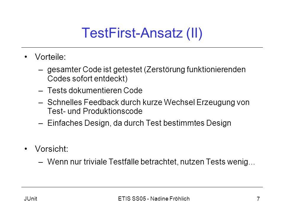 ETIS SS05 - Nadine FröhlichJUnit 7 TestFirst-Ansatz (II) Vorteile: –gesamter Code ist getestet (Zerstörung funktionierenden Codes sofort entdeckt) –Te