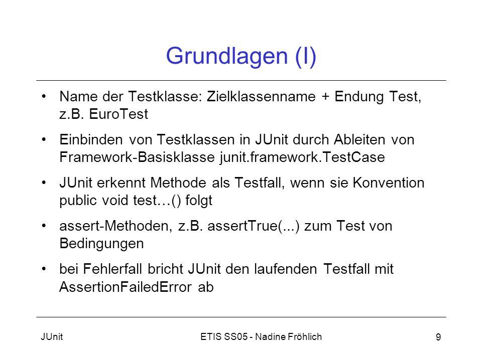 ETIS SS05 - Nadine FröhlichJUnit 9 Grundlagen (I) Name der Testklasse: Zielklassenname + Endung Test, z.B. EuroTest Einbinden von Testklassen in JUnit