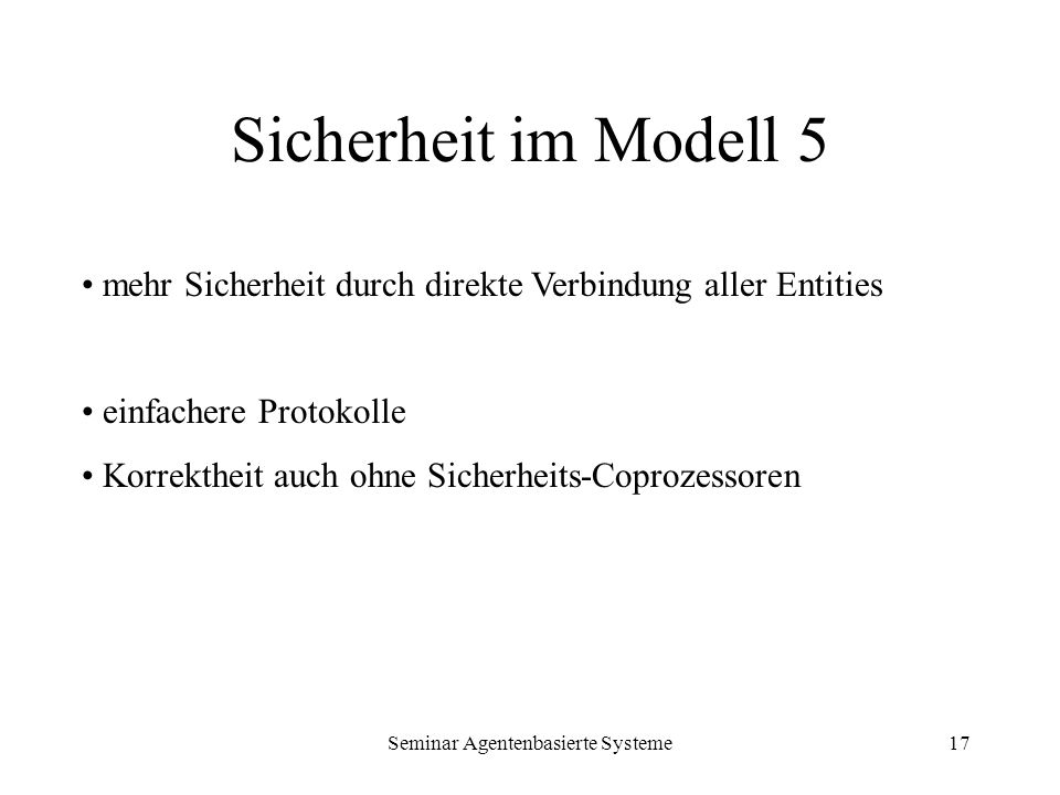 Seminar Agentenbasierte Systeme17 Sicherheit im Modell 5 mehr Sicherheit durch direkte Verbindung aller Entities einfachere Protokolle Korrektheit auc