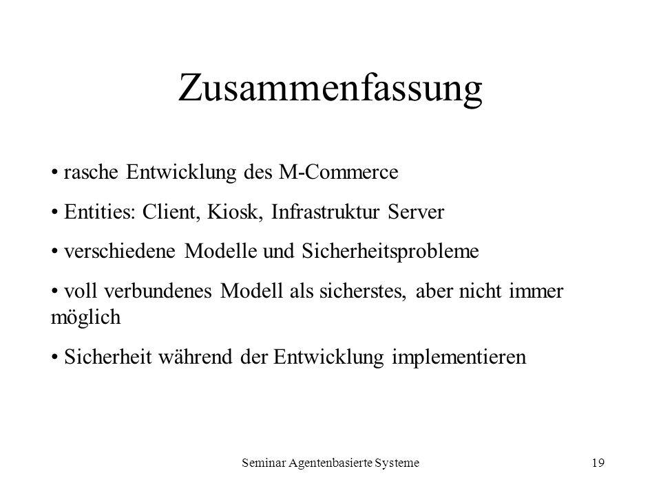 Seminar Agentenbasierte Systeme19 Zusammenfassung rasche Entwicklung des M-Commerce Entities: Client, Kiosk, Infrastruktur Server verschiedene Modelle