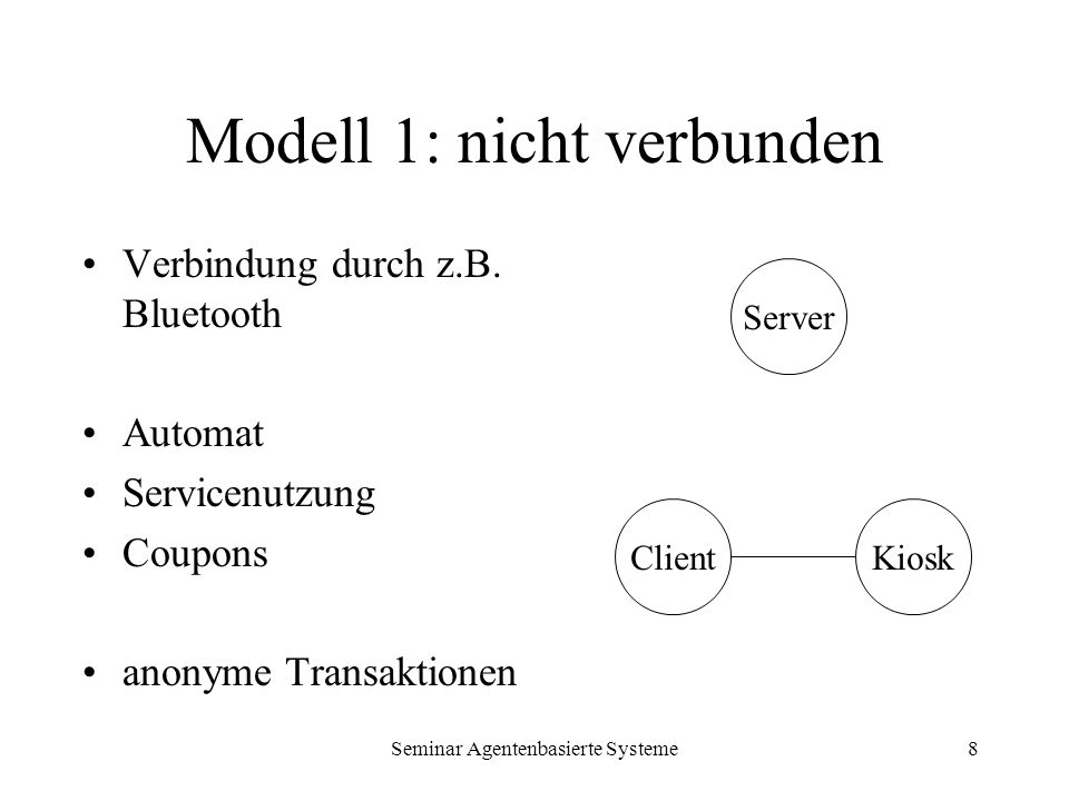 Seminar Agentenbasierte Systeme8 Modell 1: nicht verbunden Verbindung durch z.B. Bluetooth Automat Servicenutzung Coupons anonyme Transaktionen Server