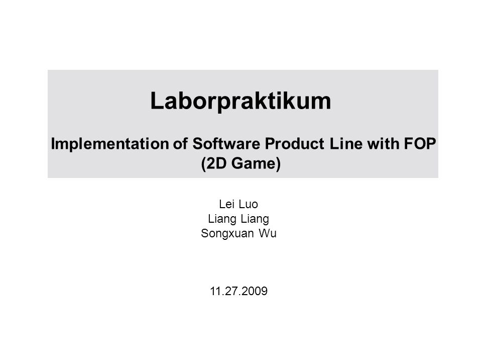 Laborpraktikum Implementation of Software Product Line with FOP (2D Game) Lei Luo Liang Songxuan Wu 11.27.2009