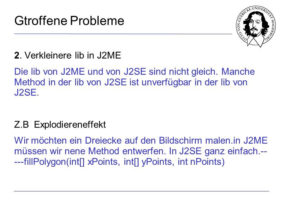 Gtroffene Probleme 2. Verkleinere lib in J2ME Die lib von J2ME und von J2SE sind nicht gleich.