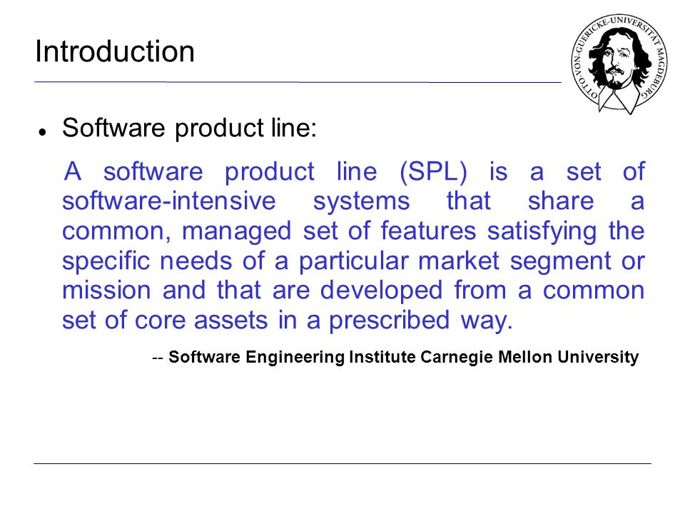 Introduction Software product line: A software product line (SPL) is a set of software-intensive systems that share a common, managed set of features satisfying the specific needs of a particular market segment or mission and that are developed from a common set of core assets in a prescribed way.