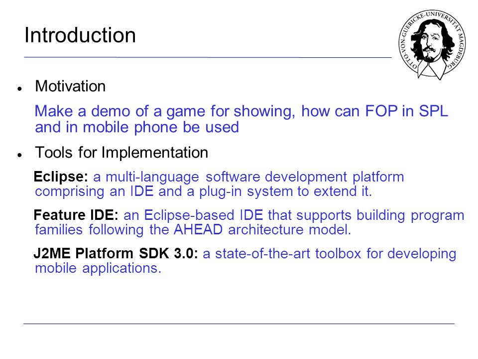 Introduction Motivation Make a demo of a game for showing, how can FOP in SPL and in mobile phone be used Tools for Implementation Eclipse: a multi-language software development platform comprising an IDE and a plug-in system to extend it.