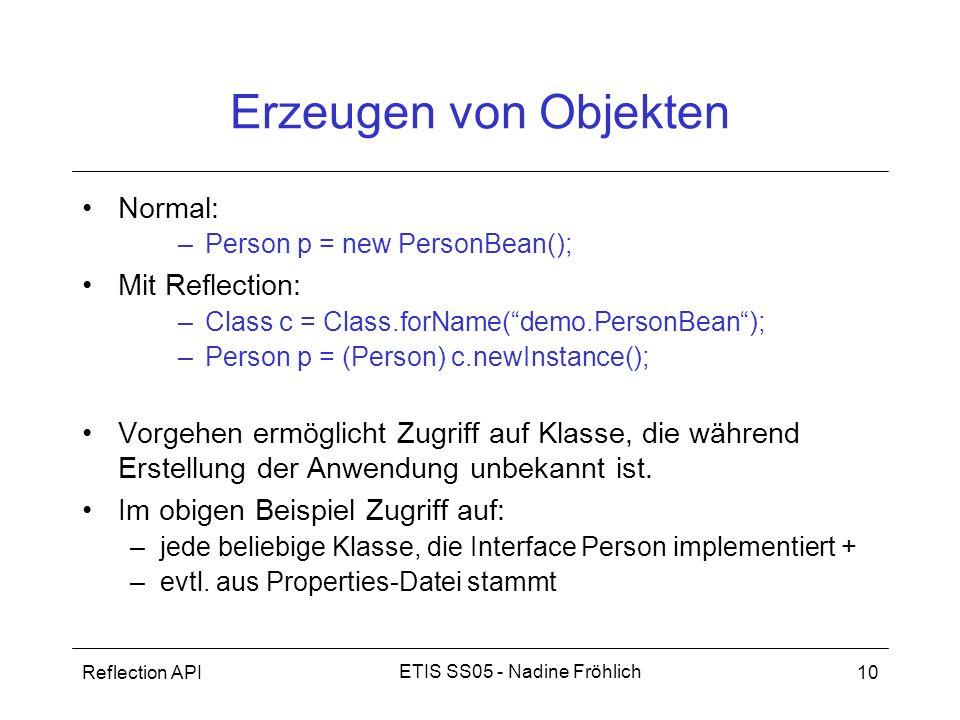 Reflection API10 ETIS SS05 - Nadine Fröhlich Erzeugen von Objekten Normal: –Person p = new PersonBean(); Mit Reflection: –Class c = Class.forName(demo