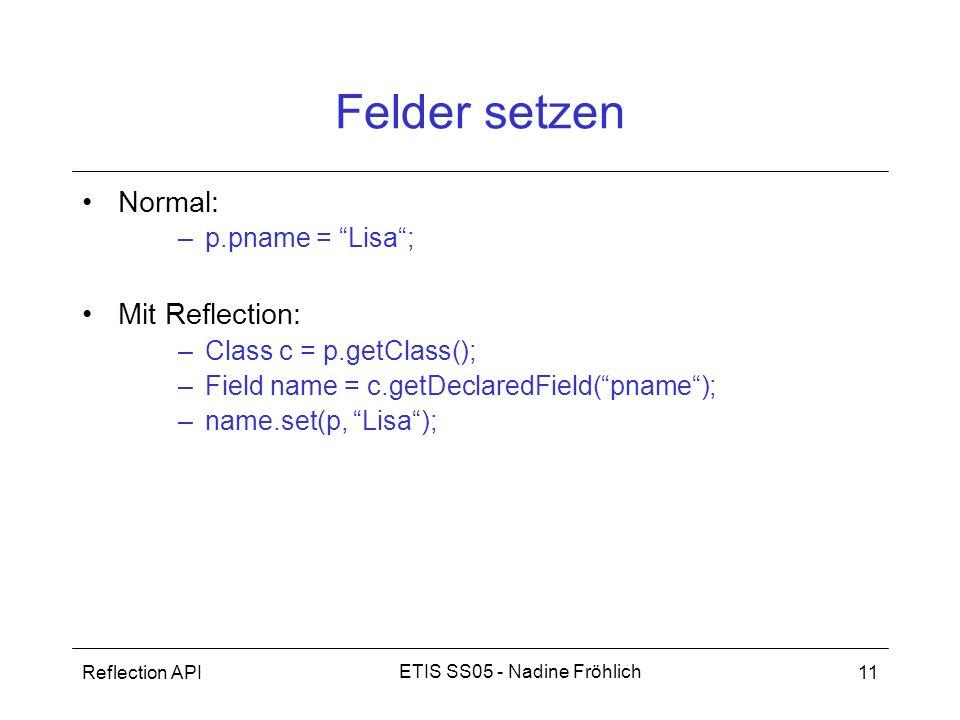 Reflection API11 ETIS SS05 - Nadine Fröhlich Felder setzen Normal: –p.pname = Lisa; Mit Reflection: –Class c = p.getClass(); –Field name = c.getDeclar