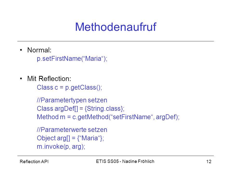 Reflection API12 ETIS SS05 - Nadine Fröhlich Methodenaufruf Normal: p.setFirstName(Maria); Mit Reflection: Class c = p.getClass(); //Parametertypen se