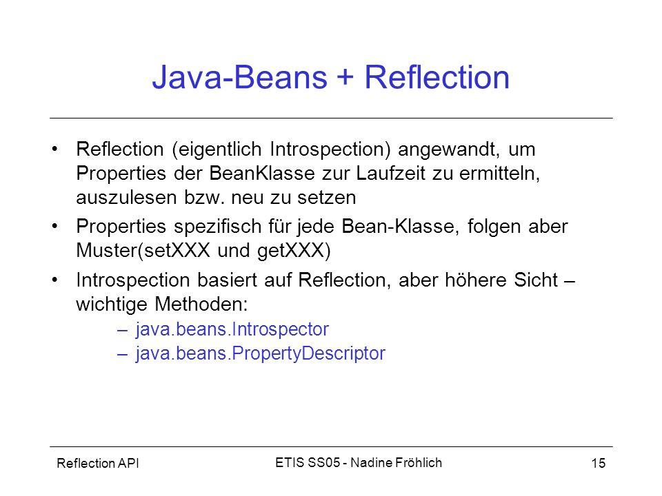 Reflection API15 ETIS SS05 - Nadine Fröhlich Java-Beans + Reflection Reflection (eigentlich Introspection) angewandt, um Properties der BeanKlasse zur