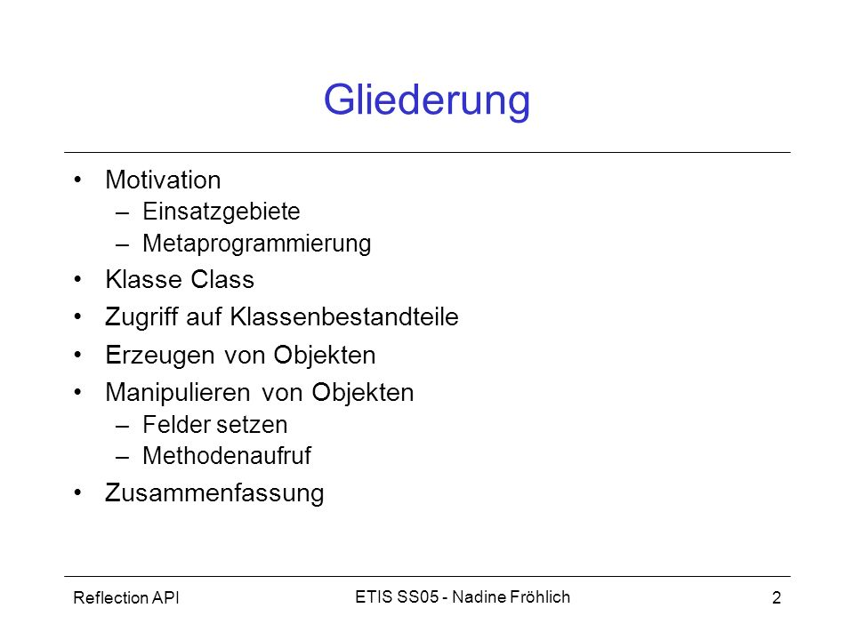 Reflection API3 ETIS SS05 - Nadine Fröhlich Motivation - Allgemein Bestandteile: –Core Reflection API: java.lang.reflect (seit JDK 1.1) – Klassen: Method, Field, Modifier,...