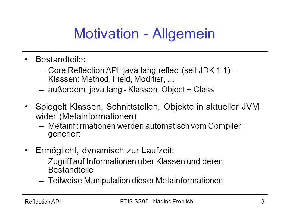 Reflection API3 ETIS SS05 - Nadine Fröhlich Motivation - Allgemein Bestandteile: –Core Reflection API: java.lang.reflect (seit JDK 1.1) – Klassen: Met