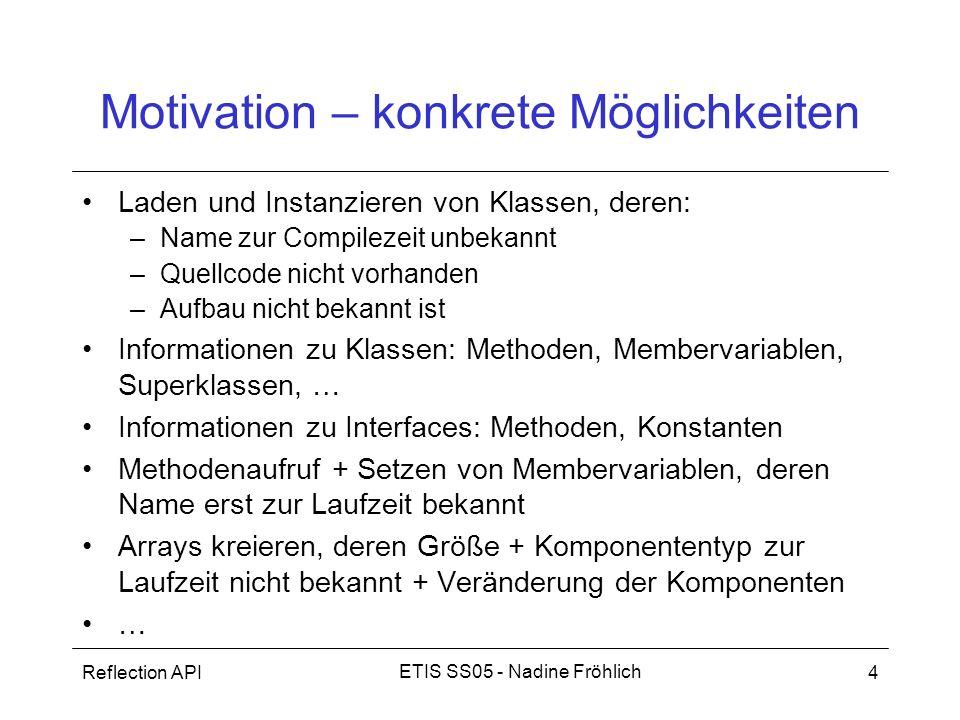 Reflection API4 ETIS SS05 - Nadine Fröhlich Motivation – konkrete Möglichkeiten Laden und Instanzieren von Klassen, deren: –Name zur Compilezeit unbek