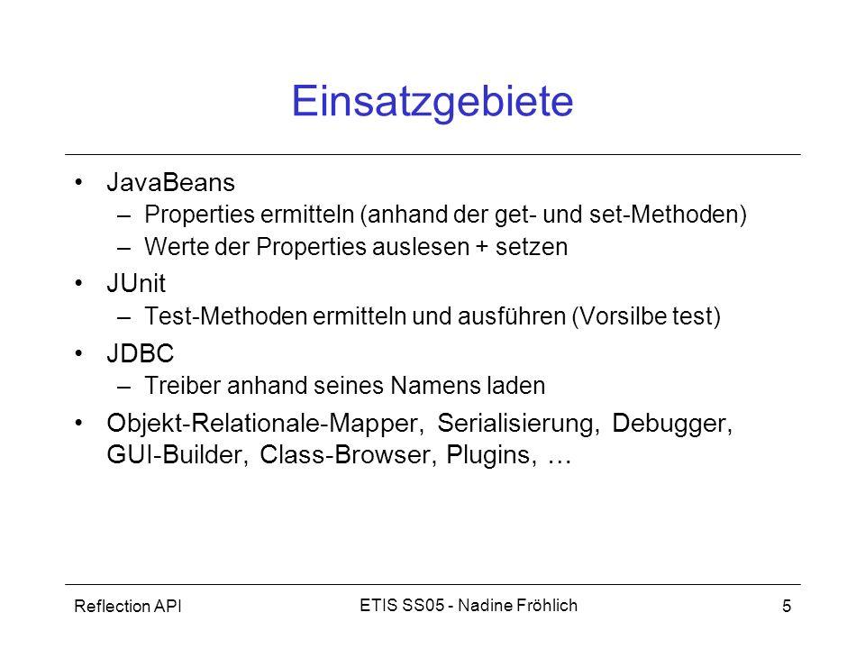 Reflection API5 ETIS SS05 - Nadine Fröhlich Einsatzgebiete JavaBeans –Properties ermitteln (anhand der get- und set-Methoden) –Werte der Properties au