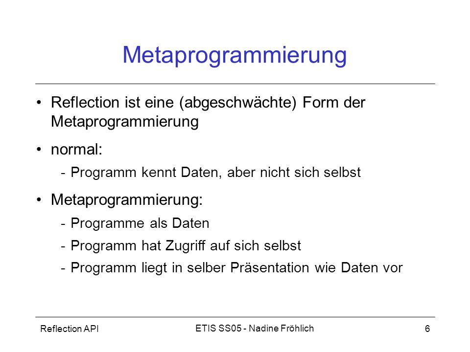 Reflection API6 ETIS SS05 - Nadine Fröhlich Metaprogrammierung Reflection ist eine (abgeschwächte) Form der Metaprogrammierung normal: -Programm kennt