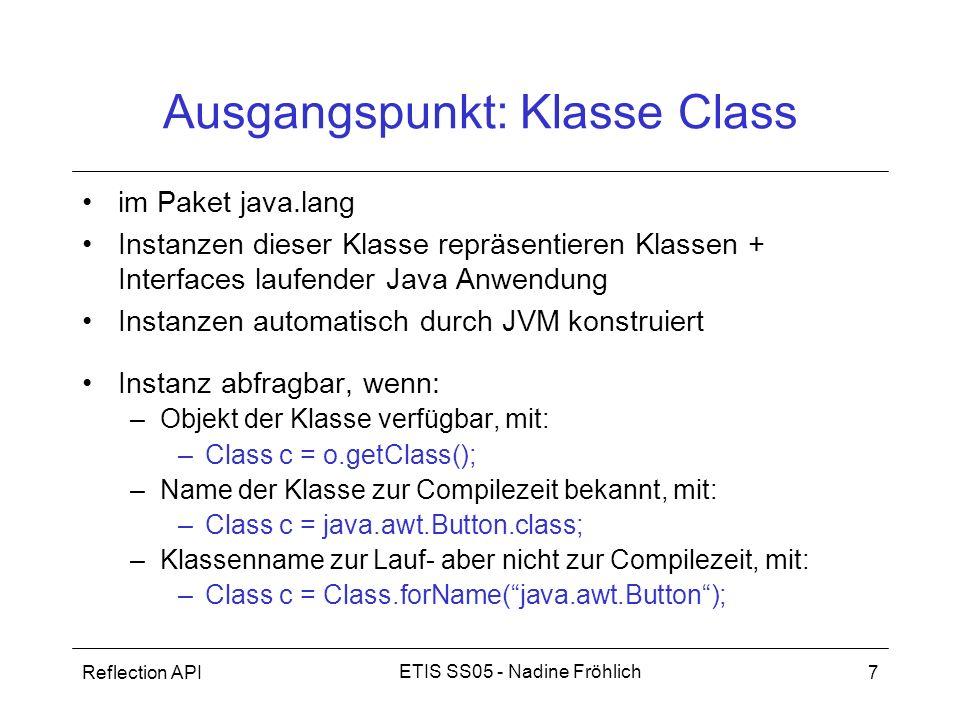 Reflection API7 ETIS SS05 - Nadine Fröhlich Ausgangspunkt: Klasse Class im Paket java.lang Instanzen dieser Klasse repräsentieren Klassen + Interfaces