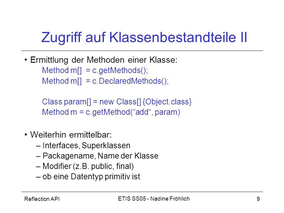 Reflection API9 ETIS SS05 - Nadine Fröhlich Zugriff auf Klassenbestandteile II Ermittlung der Methoden einer Klasse: Method m[] = c.getMethods(); Meth