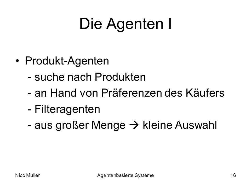Nico MüllerAgentenbasierte Systeme16 Die Agenten I Produkt-Agenten - suche nach Produkten - an Hand von Präferenzen des Käufers - Filteragenten - aus großer Menge kleine Auswahl