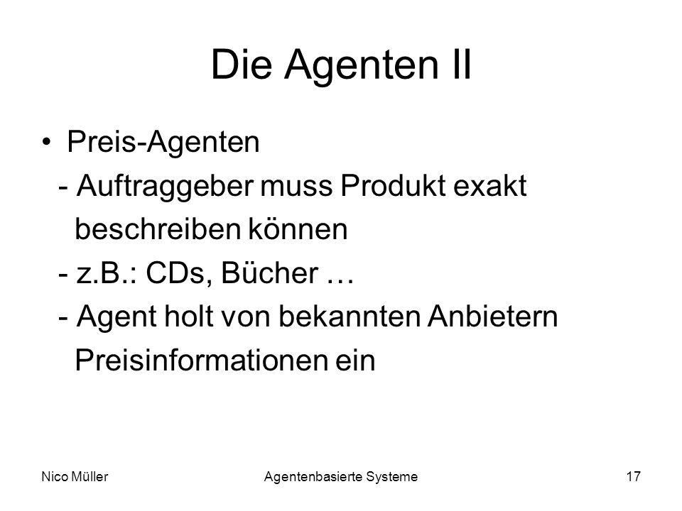 Nico MüllerAgentenbasierte Systeme17 Die Agenten II Preis-Agenten - Auftraggeber muss Produkt exakt beschreiben können - z.B.: CDs, Bücher … - Agent holt von bekannten Anbietern Preisinformationen ein