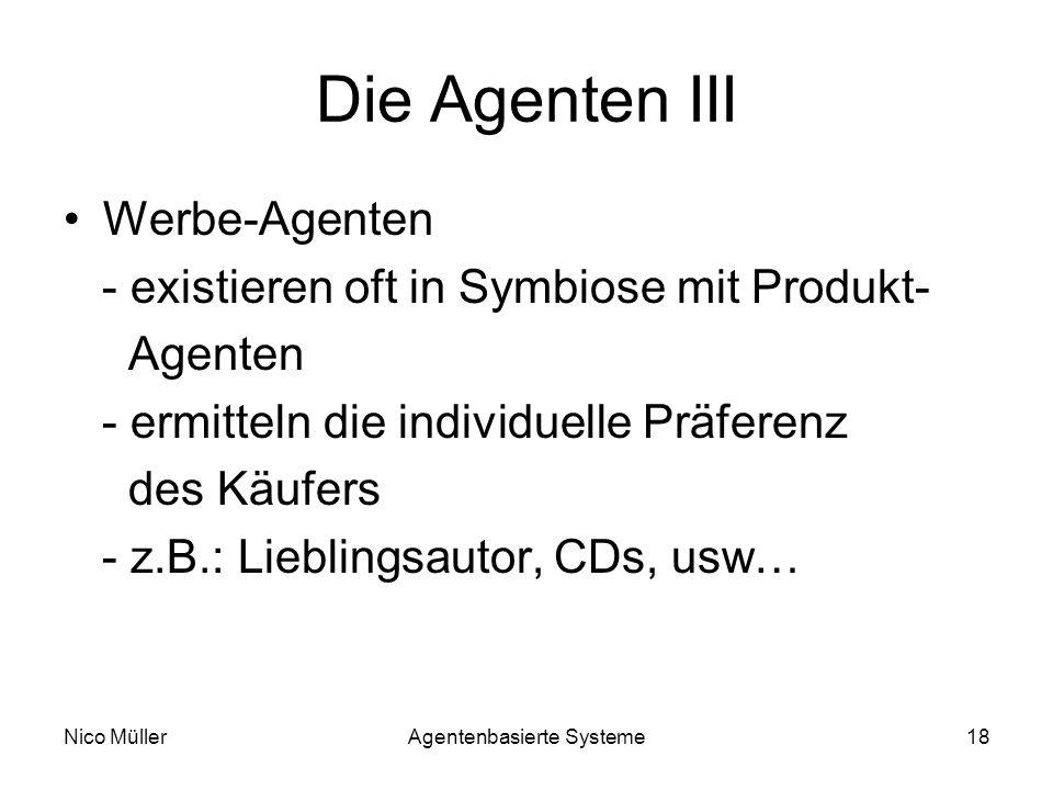 Nico MüllerAgentenbasierte Systeme18 Die Agenten III Werbe-Agenten - existieren oft in Symbiose mit Produkt- Agenten - ermitteln die individuelle Präferenz des Käufers - z.B.: Lieblingsautor, CDs, usw…