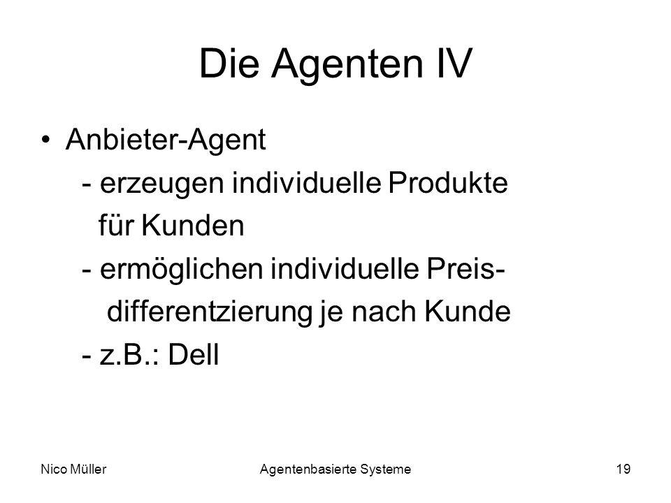 Nico MüllerAgentenbasierte Systeme19 Die Agenten IV Anbieter-Agent - erzeugen individuelle Produkte für Kunden - ermöglichen individuelle Preis- differentzierung je nach Kunde - z.B.: Dell