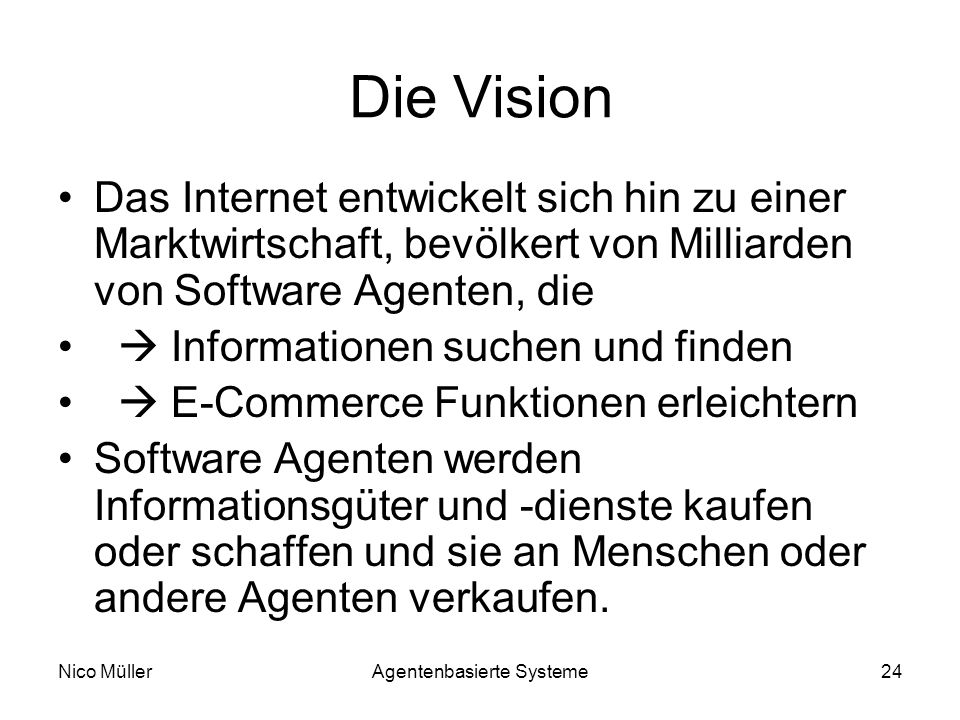 Nico MüllerAgentenbasierte Systeme24 Die Vision Das Internet entwickelt sich hin zu einer Marktwirtschaft, bevölkert von Milliarden von Software Agenten, die Informationen suchen und finden E-Commerce Funktionen erleichtern Software Agenten werden Informationsgüter und -dienste kaufen oder schaffen und sie an Menschen oder andere Agenten verkaufen.